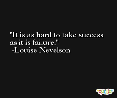 It is as hard to take success as it is failure. -Louise Nevelson