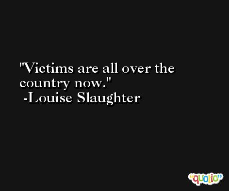 Victims are all over the country now. -Louise Slaughter