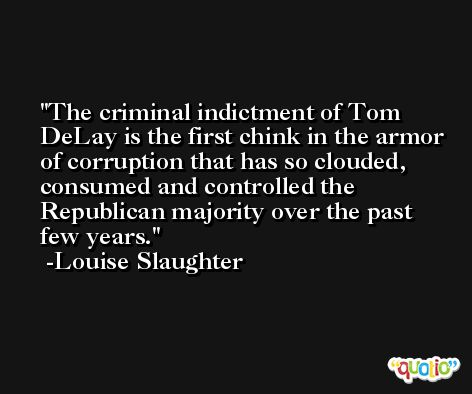 The criminal indictment of Tom DeLay is the first chink in the armor of corruption that has so clouded, consumed and controlled the Republican majority over the past few years. -Louise Slaughter