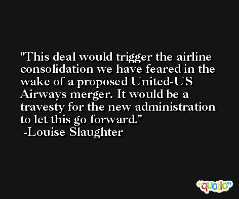 This deal would trigger the airline consolidation we have feared in the wake of a proposed United-US Airways merger. It would be a travesty for the new administration to let this go forward. -Louise Slaughter