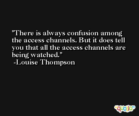 There is always confusion among the access channels. But it does tell you that all the access channels are being watched. -Louise Thompson