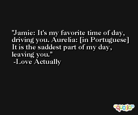 Jamie: It's my favorite time of day, driving you. Aurelia: [in Portuguese] It is the saddest part of my day, leaving you. -Love Actually