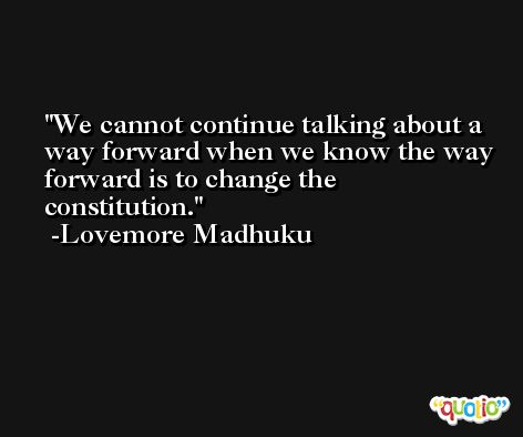 We cannot continue talking about a way forward when we know the way forward is to change the constitution. -Lovemore Madhuku