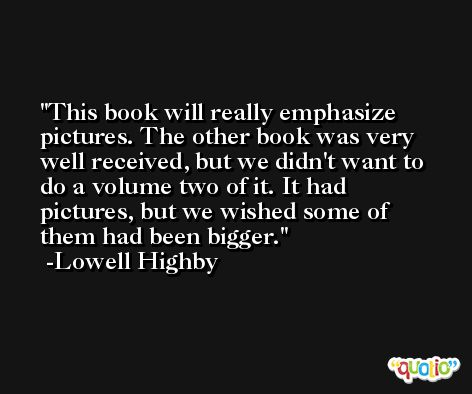 This book will really emphasize pictures. The other book was very well received, but we didn't want to do a volume two of it. It had pictures, but we wished some of them had been bigger. -Lowell Highby