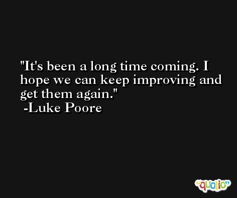 It's been a long time coming. I hope we can keep improving and get them again. -Luke Poore
