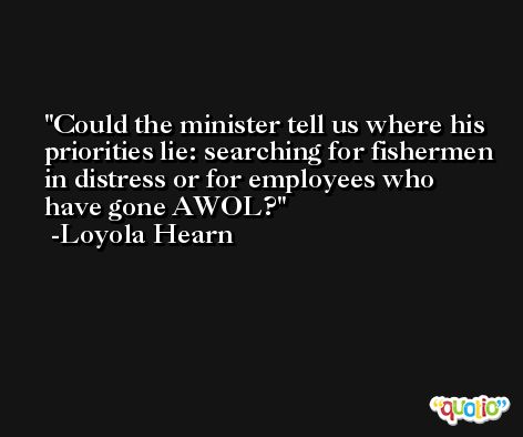 Could the minister tell us where his priorities lie: searching for fishermen in distress or for employees who have gone AWOL? -Loyola Hearn