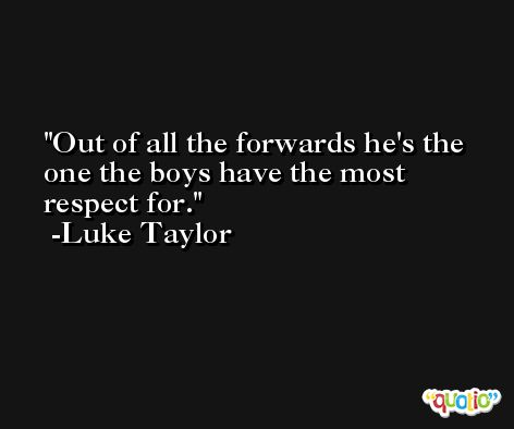 Out of all the forwards he's the one the boys have the most respect for. -Luke Taylor