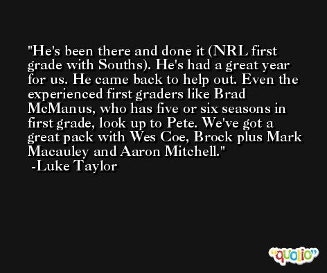 He's been there and done it (NRL first grade with Souths). He's had a great year for us. He came back to help out. Even the experienced first graders like Brad McManus, who has five or six seasons in first grade, look up to Pete. We've got a great pack with Wes Coe, Brock plus Mark Macauley and Aaron Mitchell. -Luke Taylor