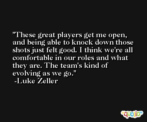 These great players get me open, and being able to knock down those shots just felt good. I think we're all comfortable in our roles and what they are. The team's kind of evolving as we go. -Luke Zeller