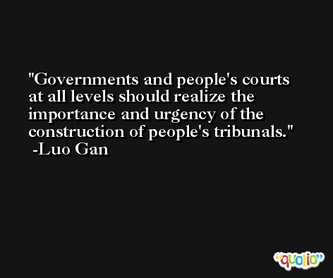 Governments and people's courts at all levels should realize the importance and urgency of the construction of people's tribunals. -Luo Gan