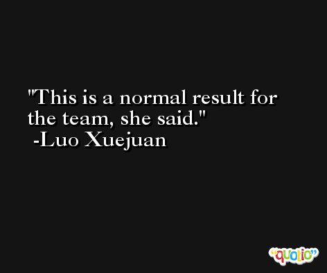 This is a normal result for the team, she said.  -Luo Xuejuan