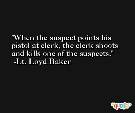 When the suspect points his pistol at clerk, the clerk shoots and kills one of the suspects. -Lt. Loyd Baker