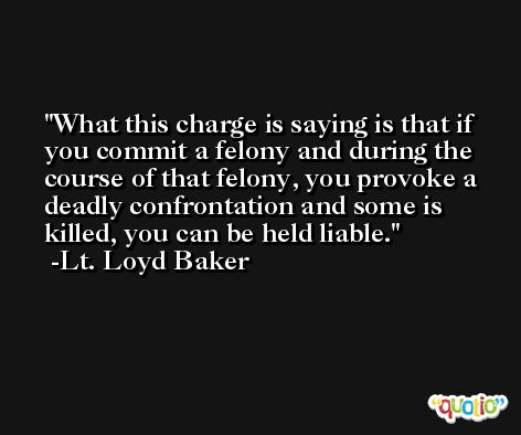 What this charge is saying is that if you commit a felony and during the course of that felony, you provoke a deadly confrontation and some is killed, you can be held liable. -Lt. Loyd Baker
