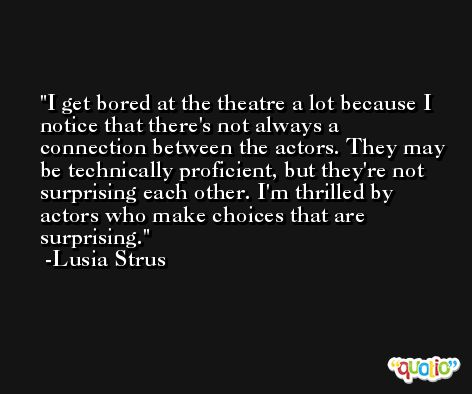 I get bored at the theatre a lot because I notice that there's not always a connection between the actors. They may be technically proficient, but they're not surprising each other. I'm thrilled by actors who make choices that are surprising. -Lusia Strus