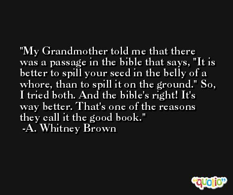 My Grandmother told me that there was a passage in the bible that says, 'It is better to spill your seed in the belly of a whore, than to spill it on the ground.' So, I tried both. And the bible's right! It's way better. That's one of the reasons they call it the good book. -A. Whitney Brown
