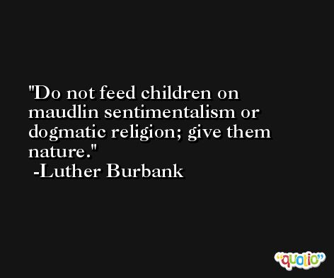 Do not feed children on maudlin sentimentalism or dogmatic religion; give them nature. -Luther Burbank