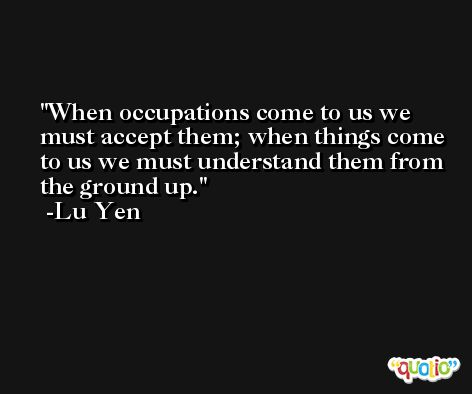 When occupations come to us we must accept them; when things come to us we must understand them from the ground up. -Lu Yen