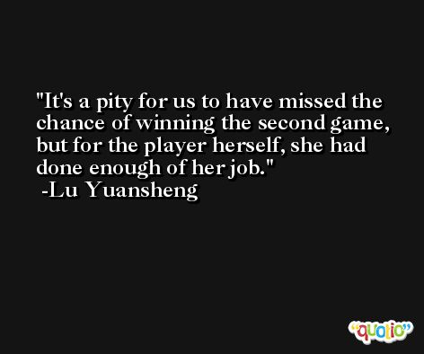 It's a pity for us to have missed the chance of winning the second game, but for the player herself, she had done enough of her job. -Lu Yuansheng