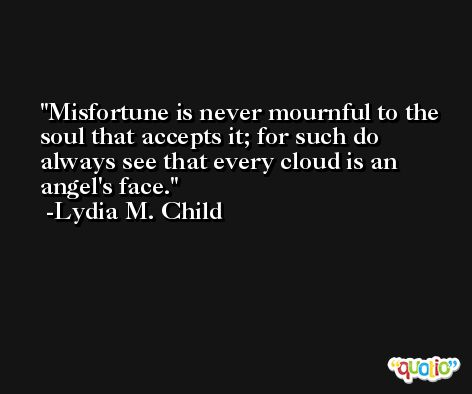 Misfortune is never mournful to the soul that accepts it; for such do always see that every cloud is an angel's face. -Lydia M. Child