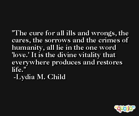 The cure for all ills and wrongs, the cares, the sorrows and the crimes of humanity, all lie in the one word 'love.' It is the divine vitality that everywhere produces and restores life. -Lydia M. Child