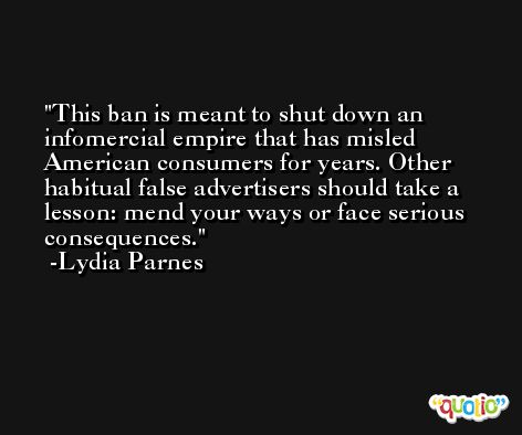 This ban is meant to shut down an infomercial empire that has misled American consumers for years. Other habitual false advertisers should take a lesson: mend your ways or face serious consequences. -Lydia Parnes