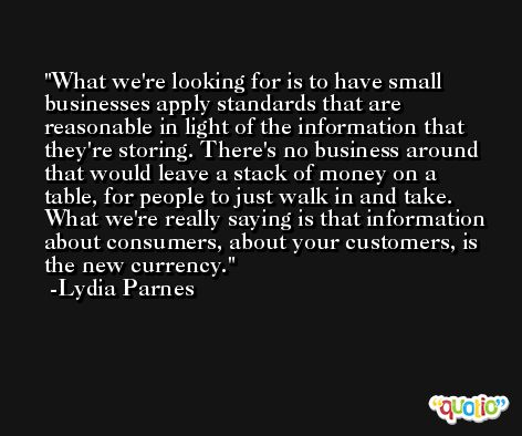 What we're looking for is to have small businesses apply standards that are reasonable in light of the information that they're storing. There's no business around that would leave a stack of money on a table, for people to just walk in and take. What we're really saying is that information about consumers, about your customers, is the new currency. -Lydia Parnes