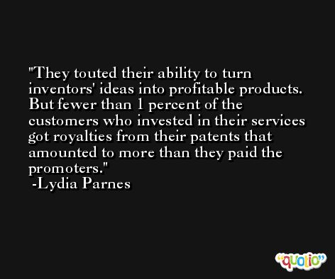 They touted their ability to turn inventors' ideas into profitable products. But fewer than 1 percent of the customers who invested in their services got royalties from their patents that amounted to more than they paid the promoters. -Lydia Parnes
