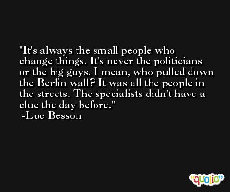 It's always the small people who change things. It's never the politicians or the big guys. I mean, who pulled down the Berlin wall? It was all the people in the streets. The specialists didn't have a clue the day before. -Luc Besson