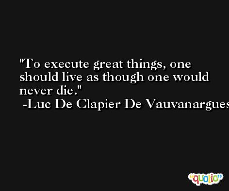 To execute great things, one should live as though one would never die. -Luc De Clapier De Vauvanargues