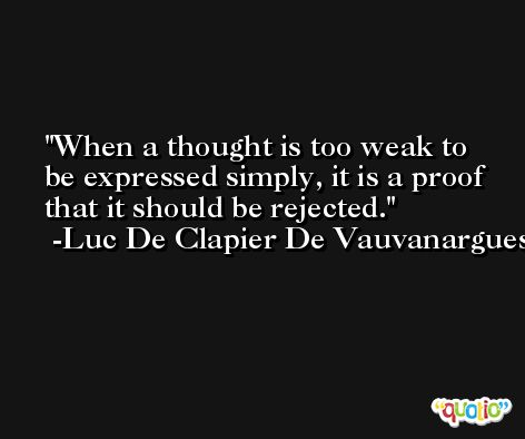 When a thought is too weak to be expressed simply, it is a proof that it should be rejected. -Luc De Clapier De Vauvanargues