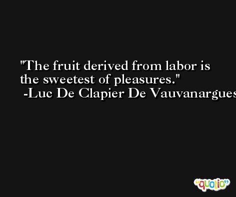 The fruit derived from labor is the sweetest of pleasures. -Luc De Clapier De Vauvanargues