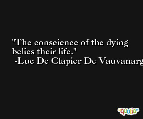 The conscience of the dying belies their life. -Luc De Clapier De Vauvanargues