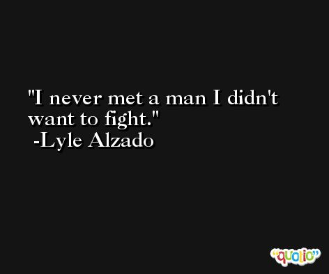 I never met a man I didn't want to fight. -Lyle Alzado