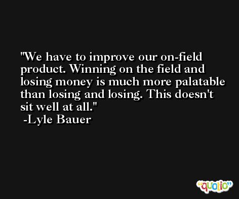 We have to improve our on-field product. Winning on the field and losing money is much more palatable than losing and losing. This doesn't sit well at all. -Lyle Bauer