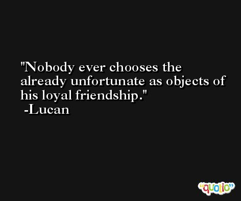 Nobody ever chooses the already unfortunate as objects of his loyal friendship. -Lucan