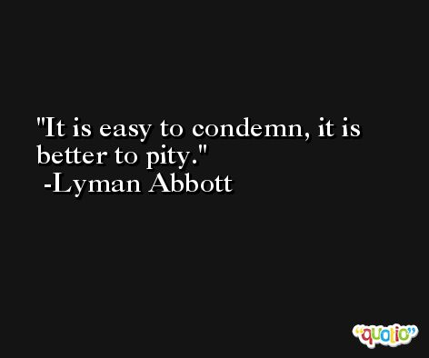 It is easy to condemn, it is better to pity. -Lyman Abbott