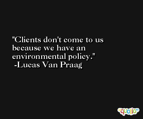 Clients don't come to us because we have an environmental policy. -Lucas Van Praag