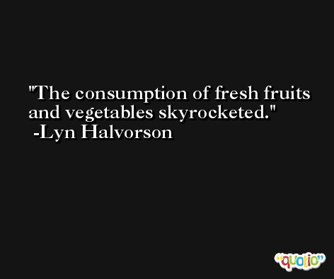 The consumption of fresh fruits and vegetables skyrocketed. -Lyn Halvorson