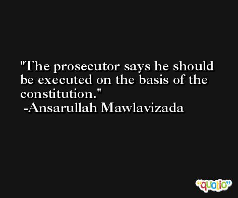 The prosecutor says he should be executed on the basis of the constitution. -Ansarullah Mawlavizada