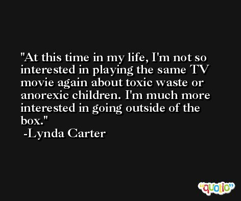 At this time in my life, I'm not so interested in playing the same TV movie again about toxic waste or anorexic children. I'm much more interested in going outside of the box. -Lynda Carter