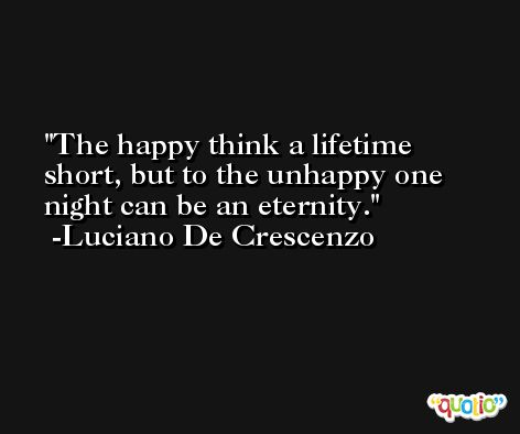 The happy think a lifetime short, but to the unhappy one night can be an eternity. -Luciano De Crescenzo