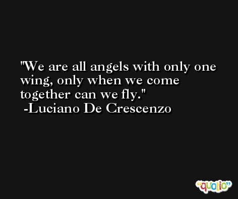 We are all angels with only one wing, only when we come together can we fly. -Luciano De Crescenzo