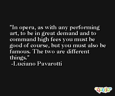 In opera, as with any performing art, to be in great demand and to command high fees you must be good of course, but you must also be famous. The two are different things. -Luciano Pavarotti
