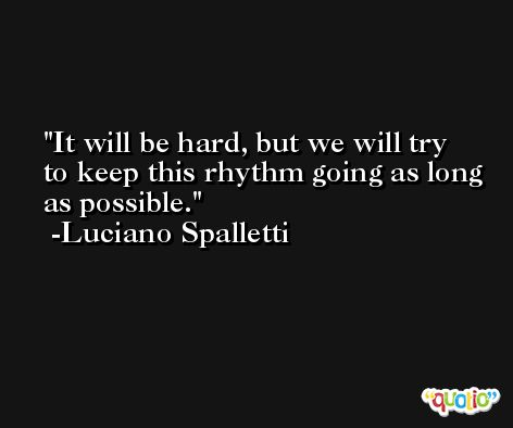It will be hard, but we will try to keep this rhythm going as long as possible. -Luciano Spalletti