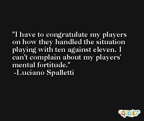 I have to congratulate my players on how they handled the situation playing with ten against eleven. I can't complain about my players' mental fortitude. -Luciano Spalletti