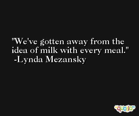 We've gotten away from the idea of milk with every meal. -Lynda Mezansky