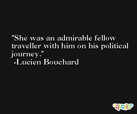 She was an admirable fellow traveller with him on his political journey. -Lucien Bouchard