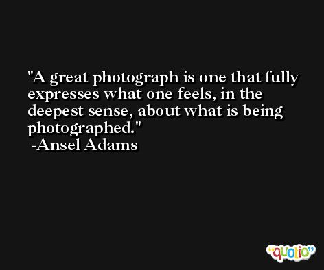 A great photograph is one that fully expresses what one feels, in the deepest sense, about what is being photographed. -Ansel Adams