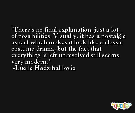 There's no final explanation, just a lot of possibilities. Visually, it has a nostalgic aspect which makes it look like a classic costume drama, but the fact that everything is left unresolved still seems very modern. -Lucile Hadzihalilovic