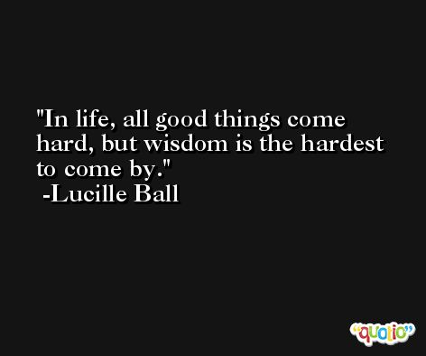 In life, all good things come hard, but wisdom is the hardest to come by. -Lucille Ball